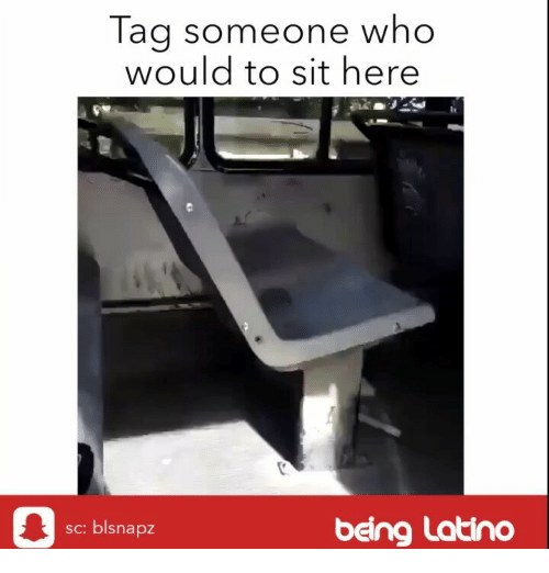 Memes, Tag Someone, and 🤖: Tag someone who  would to sit here  being Latino  sc: blsn  apz