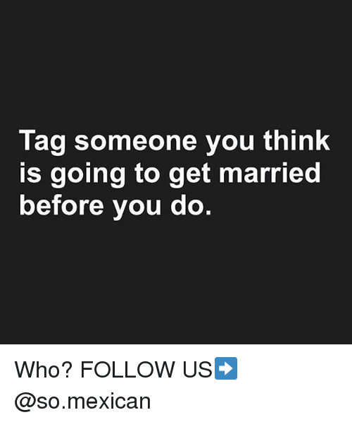 Memes, Tag Someone, and Mexican: Tag someone you think  is going to get married  before you do., Who? FOLLOW US➡️ @so.mexican