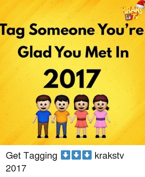 Memes, Tag Someone, and 🤖: Tag Someone You're  Glad You Met Irn  2017 Get Tagging ⬇️⬇️⬇️ krakstv 2017