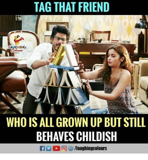 Childish, Indianpeoplefacebook, and All Grown Up: TAG THAT FRIEND  AUGHING  WHO IS ALL GROWN UP BUT STILL  BEHAVES CHILDISH