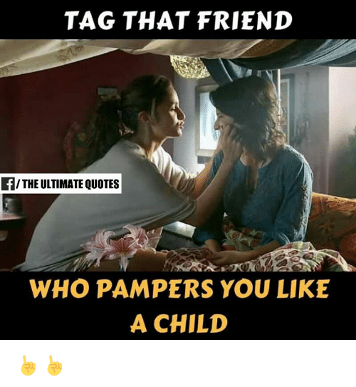 TAG THAT FRIEND fTHE ULTIMATE QUOTES WHO PAMPERS YOU LIKE a CHILD