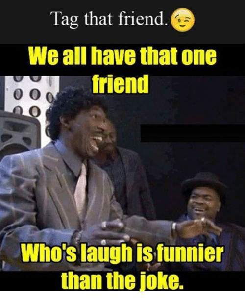 Tag That Friend We All Have That One Friend Whos Laugh Is Funnier