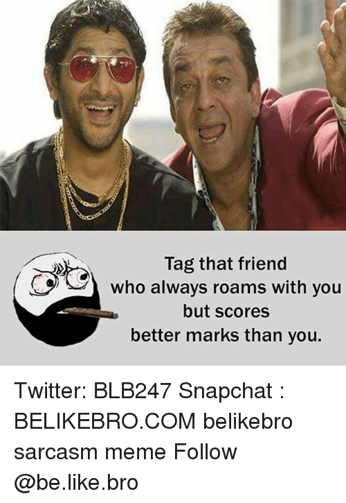 Be Like, Meme, and Memes: Tag that friend  who always roams with you  but scores  better marks than you. Twitter: BLB247 Snapchat : BELIKEBRO.COM belikebro sarcasm meme Follow @be.like.bro