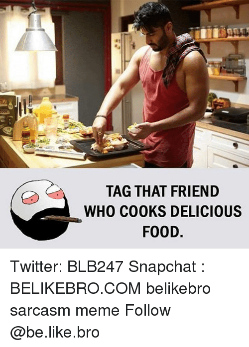 Be Like, Food, and Meme: TAG THAT FRIEND  WHO COOKS DELICIOUS  FOOD Twitter: BLB247 Snapchat : BELIKEBRO.COM belikebro sarcasm meme Follow @be.like.bro