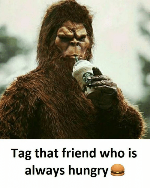 Hungry, Who, and Friend: Tag that friend who is  always hungry