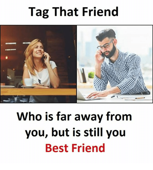Tag That Friend Who Is Far Away From You But Is Still You Best