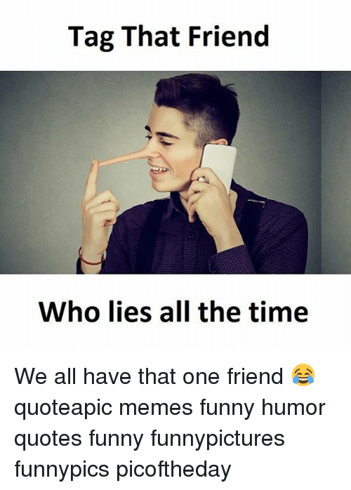 Tag That Friend Who Lies All The Time We All Have That One Friend