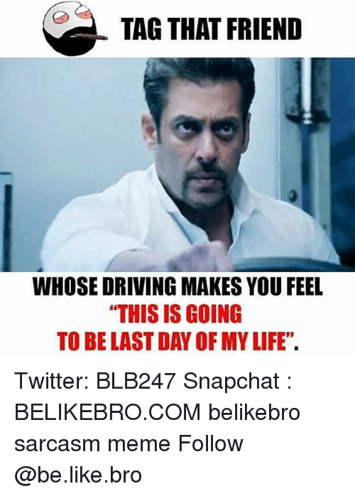 "Be Like, Driving, and Life: TAG THAT FRIEND  WHOSE DRIVING MAKES YOU FEEL  THIS IS GOING  TO BE LAST DAY OF MY LIFE"". Twitter: BLB247 Snapchat : BELIKEBRO.COM belikebro sarcasm meme Follow @be.like.bro"