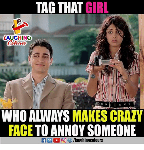 Crazy, Girl, and Indianpeoplefacebook: TAG THAT GIRL  LAUGHING  Colours  WHO ALWAYS MAKES CRAZY  FACE TO ANNOY SOMEONE  R 2 O r@j G  /laughingcolours