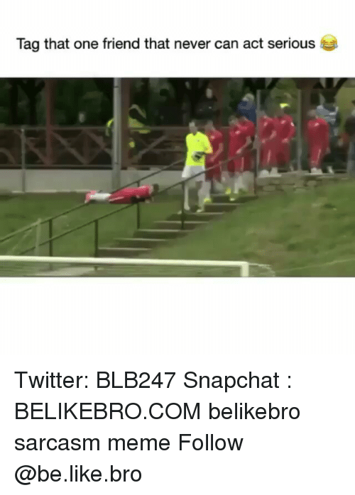 Be Like, Meme, and Memes: Tag that one friend that never can act serious Twitter: BLB247 Snapchat : BELIKEBRO.COM belikebro sarcasm meme Follow @be.like.bro