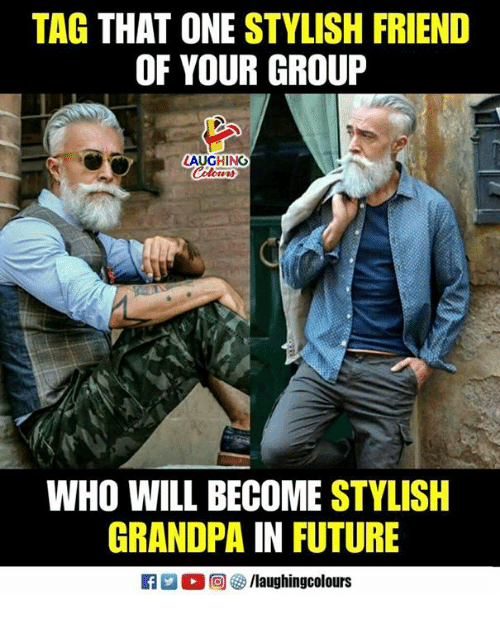 Future, Grandpa, and Stylish: TAG THAT ONE STYLISH FRIEND  OF YOUR GROUP  LAUGHING  WHO WILL BECOME STYLISH  GRANDPA IN FUTURE