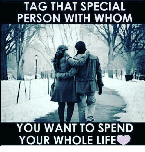 Life, Memes, and Tagged: TAG THAT SPECIAL  PERSON WITH WHOM  YOU WANT TO SPEND  YOUR WHOLE LIFE