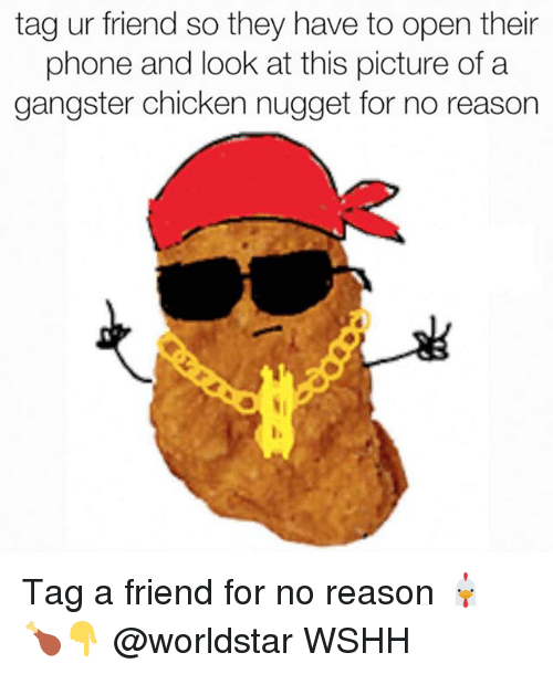 Memes, Phone, and Worldstar: tag ur friend so they have to open their  phone and look at this picture of a  gangster chicken nugget for no reason  l, Tag a friend for no reason 🐔 🍗👇 @worldstar WSHH
