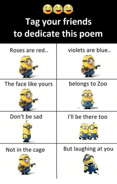 Friends, Memes, and Blue: Tag your friends  to dedicate this poem  Roses are red..  violets are blue..  The face like yours  belongs to Zoo  Don't be sad  I'll be there too  Not in the cage  But laughing at you