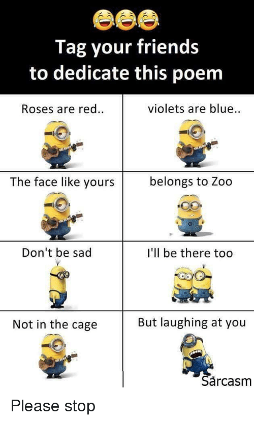 Friends, Blue, and Sad: Tag your friends  to dedicate this poem  Roses are red..  violets are blue..  The face like yours  belongs to Zoo  Don't be sad  I'll be there too  Not in the cage  But laughing at you  Sârcasm