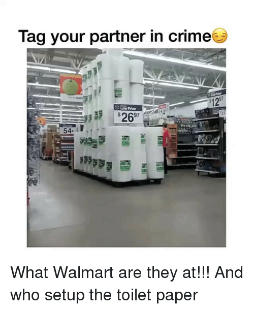 Crime, Memes, and Walmart: Tag your partner in crime  kj  $12  697  54. 1 What Walmart are they at!!! And who setup the toilet paper
