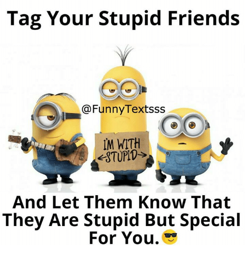 Tag Your Stupid Friends Textsss Im With And Let Them Know That They