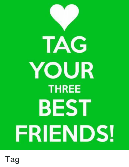 Tag Your Three Best Friends Tag Friends Meme On Meme
