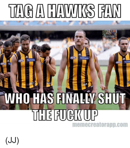 Memes, Fuck, and Hawks: TAGA HAWKS FAN  Tasmania  WHO HAS FINALLY SHUT  THE FUCK UP  memecreatorapp.com (JJ)