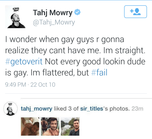 Dude, Fail, and Tahj Mowry: Tahj Mowry  @Tahj_Mowry  1  I wonder when gay guys r gonna  realize they cant have me. Im straight.  #getoverit Not every good lookin dude  is gay. Im flattered, but #fail  9:49 PM-22 Oct 10   tahj_mowry liked 3 of sir_titles's photos. 23m