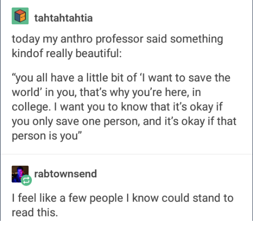 "tumblr screenshot. the relevant part says: today my anthro professor said something kindof really beautiful: ""you all have a little bit of 'I want to save the world' in you, that's what you're here, in college. I want you to know that it's okay if you only save one person, and it's okay if that person is you"""