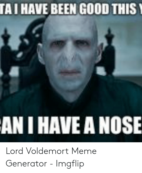 Tai Have Been Good This An I Have A Nose Lord Voldemort Meme