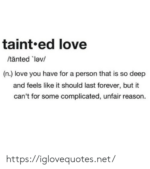 Love, Forever, and Reason: taint.ed love  /tanted lev/  (n.) love you have for a person that is so deep  and feels like it should last forever, but it  can't for some complicated, unfair reason. https://iglovequotes.net/