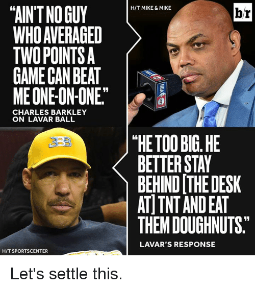 """SportsCenter, Charles Barkley, and Desk: TAINTNOGUY  WHO AVERAGED  TWO POINTS  GAME CAN BEAT  ME ONE ON-ONE""""  CHARLES BARKLEY  ON LAVAR BALL  HIT SPORTSCENTER  HIT MIKE & MIKE  br  """"HE TOO BIG HE  BETTER STAY  BEHIND THE DESK  AT TNT ANDEAT  THEM DOUGHNUTS.  LAVAR'S RESPONSE Let's settle this."""
