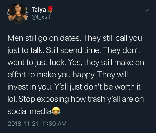 Lol, Social Media, and Trash: Taiya  @t_xslf  Men still go on dates. Ihey still call you  just to talk. Still spend time. They don't  want to just fuck. Yes, they still make an  effort to make you happy. T hey wil  invest in you. Y'all just don't be worth it  lol. Stop exposing how trash y'all are on  social media  2018-11-21, 11:30 AM
