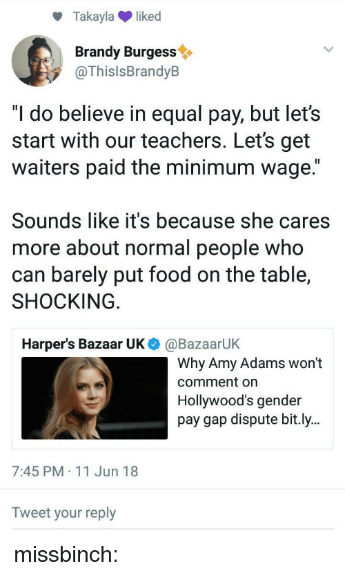 "Food, Target, and Tumblr: Takaylaliked  Brandy Burgess  @ThislsBrandyB  ""I do believe in equal pay, but let's  start with our teachers. Let's get  waiters paid the minimum wage.""  Sounds like it's because she cares  more about normal people who  can barely put food on the table,  SHOCKING  Harper's Bazaar UK  @BazaarUK  Why Amy Adams won't  comment on  Hollywood's gender  pay gap dispute bit.ly..  7:45 PM 11 Jun 18  Tweet your reply missbinch:"