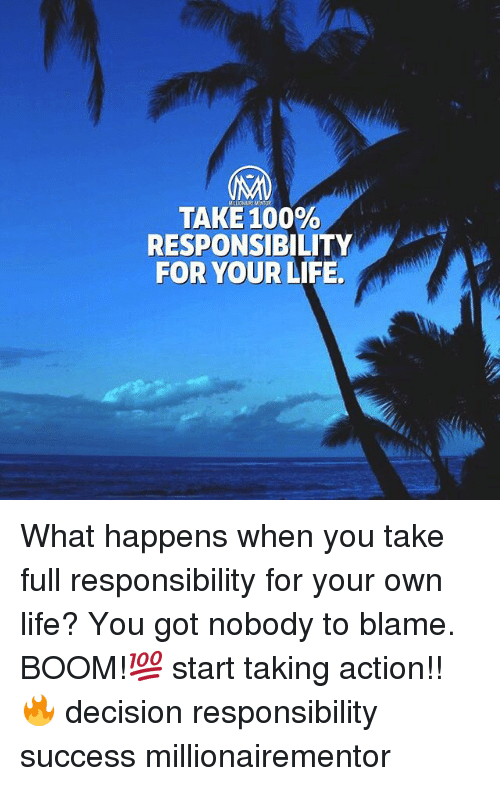 Anaconda, Life, and Memes: TAKE 100%  RESPONSIBILITY  FOR YOUR LIFE. What happens when you take full responsibility for your own life? You got nobody to blame. BOOM!💯 start taking action!!🔥 decision responsibility success millionairementor