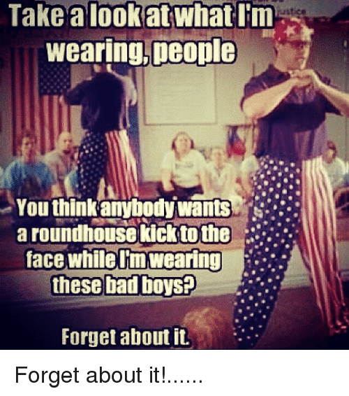 Bad, Bad Boys, and Dank Memes: Take a look at what I'm Wearing, people You think anybody wants a roundhouse kick to the face while im Wearing these bad boys@ Forget about itForget about it!......