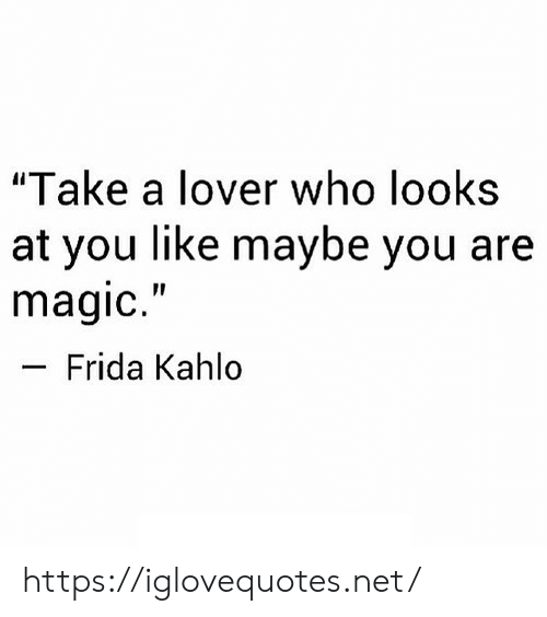 "Magic, Frida Kahlo, and Net: ""Take a lover who looks  at you like maybe you are  magic.""  Frida Kahlo https://iglovequotes.net/"