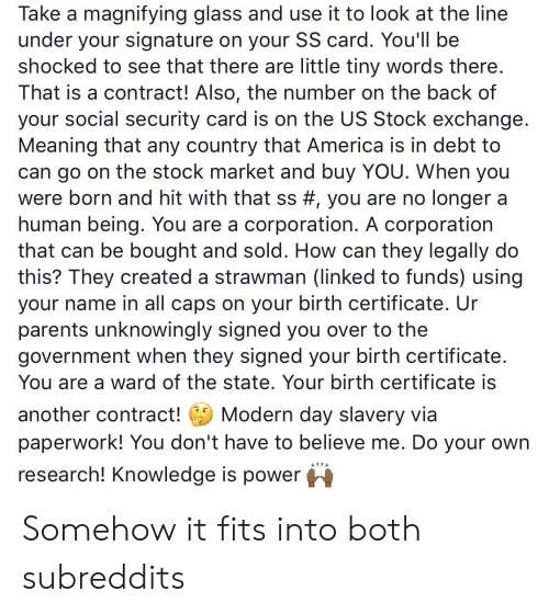 America, Parents, and Meaning: Take a magnifying glass and use it to look at the line  under your signature on your SS card. You'll be  shocked to see that there are little tiny words there.  That is a contract! Also, the number on the back of  your social security card is on the US Stock exchange.  Meaning that any country that America is in debt to  can go on the stock market and buy YOU. When you  were born and hit with that ss #, you are no longer a  human being. You are a corporation. A corporation  that can be bought and sold. How can they legally do  this? They created a strawman (linked to funds) using  your name in all caps on your birth certificate. Ur  parents unknowingly signed you over to the  government when they signed your birth certificate.  You are a ward of the state. Your birth certificate is  Modern day slavery via  paperwork! You don't have to believe me. Do your own  another contract!  research! Knowledge is power Somehow it fits into both subreddits