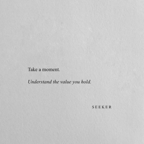 Moment, You, and Seeker: Take a moment.  Understand the value you hold.  SEEKER
