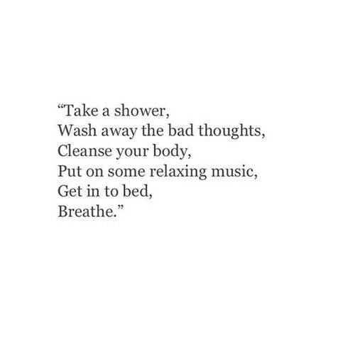 """Bad, Music, and Shower: """"Take a shower,  Wash away the bad thoughts,  Cleanse your body,  Put on some relaxing music,  Get in to bed,  Breathe."""""""