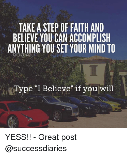"""Memes, Faith, and Mind: TAKE A STEP OF FAITH AND  BELIEVE YOU CAN ACCOMPLISH  ANYTHING YOU SET YOUR MIND TO  SUCCESSUIARIES  Type """"I Believe if you will YESS!! - Great post @successdiaries"""