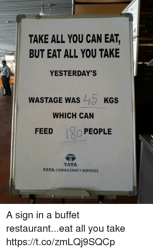 Restaurant, Girl Memes, and Tata: TAKE ALL YOU CAN EAT,  BUT EAT ALL YOU TAKE  YESTERDAY'S  WASTAGE WAS  KGS  WHICH CAN  FEED  O PEOPLE  TATA  TATA CONSULTANCY SERVICES A sign in a buffet restaurant...eat all you take https://t.co/zmLQj9SQCp