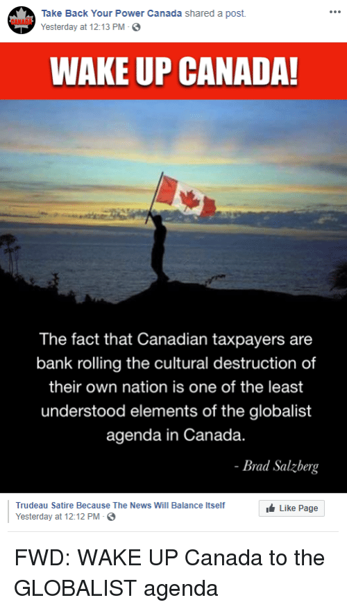News, Bank, and Canada: Take Back Your Power Canada shared a post  Yesterday at 12:13 PM-  CANADA  WAKE UP CANADA!  The fact that Canadian taxpayers are  bank rolling the cultural destruction of  their own nation is one of the least  understood elements of the globalist  agenda in Canada.  Brad Salzberg  Trudeau Satire Because The News Will Balance Itself  Yesterday at 12:12 PM-  Like Page