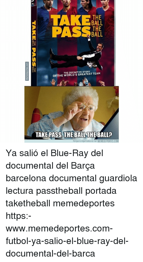 Barcelona, Memes, and Blue: TAKE  BALL  THE  BALL  THE DEFINITIVE STORY  OF THE WORLD'S GREATEST TEAM  TAKE PASS, THE BALL THE BALL?  Porque lo importante es reir MEMEDEPORTES.COM Ya salió el Blue-Ray del documental del Barça barcelona documental guardiola lectura passtheball portada taketheball memedeportes https:-www.memedeportes.com-futbol-ya-salio-el-blue-ray-del-documental-del-barca