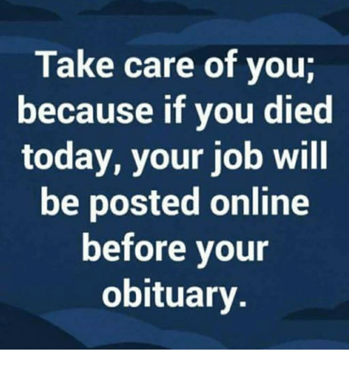 Image result for meme, take care of yourself because a want ad will be seen before your obituary