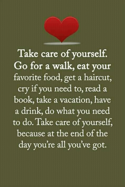 Food, Haircut, and Memes: Take care of yourself  Go for a walk, eat your  favorite food, get a haircut  cry if you need to, read a  book, take a vacation, have  a drink, do what you need  to do. Take care of yourself  because at the end of the  day you're all you've got.