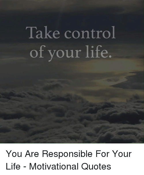 Take Control Of Your Life You Are Responsible For Your Life