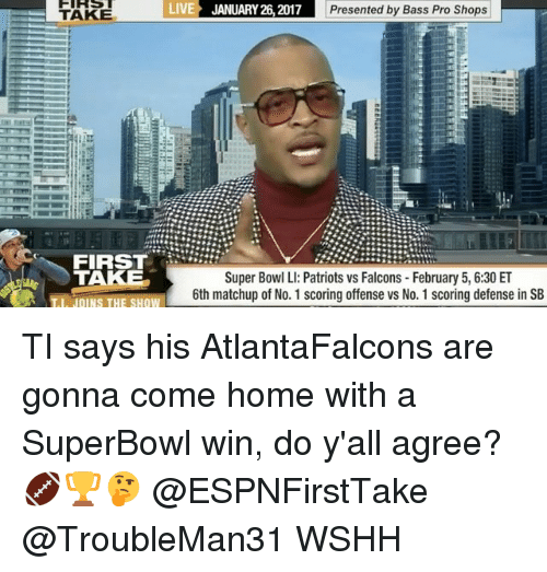 Memes, Bass Pro Shops, and Superbowl: TAKE  LIVE JANUARY 26, 2017  Presented by Bass Pro Shops  FIRST  TAKE  Super Bowl LI: Patriots vs Falcons February 5, 6:30 ET  6th matchup of No. 1 scoring offense vs No. 1 scoring defense in SB  I JOINS THE SHOW TI says his AtlantaFalcons are gonna come home with a SuperBowl win, do y'all agree? 🏈🏆🤔 @ESPNFirstTake @TroubleMan31 WSHH