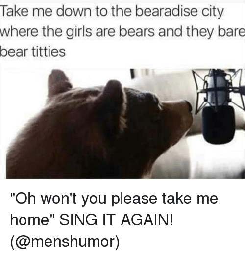 "Funny, Titties, and Bear: Take me down to the bearadise city  where the girils are bears and they bare  bear titties ""Oh won't you please take me home"" SING IT AGAIN! (@menshumor)"