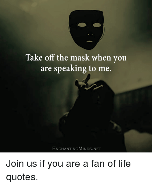 Take Off The Mask When You Are Speaking To Me Enchantingmindsnet
