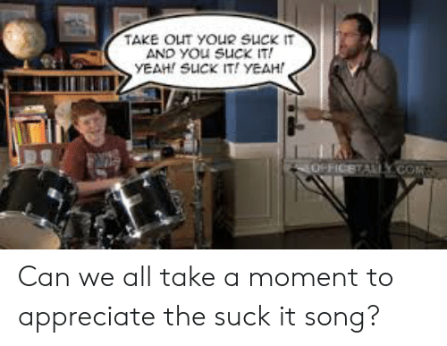The Office, Yeah, and Appreciate: TAKE OIT YOUR SUCK IT  YEAH! SUCK IT! YEAH! Can we all take a moment to appreciate the suck it song?
