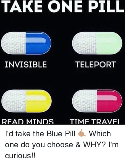 Memes, Blue, and Time: TAKE ONE PILL  INVISIBLE  TELEPORT  READ MINDS  TIME TRAVEL I'd take the Blue Pill 🤙🏽 Which one do you choose & WHY? I'm curious!!