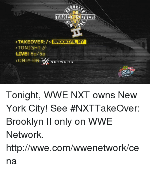 Dank, New York, and Brooklyn: TAKE OVER  TAKEOVER:  BROOKLYN, NY  TONIGHT:  LIVE! 8e/5p  ONLY ON  N E T w OR K  rancher Tonight, WWE NXT owns New York City! See #NXTTakeOver: Brooklyn II only on WWE Network. http://wwe.com/wwenetwork/cena