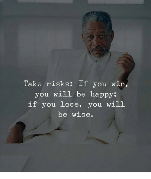 Happy, Be Happy, and Will: Take risks: If you win,  you will be happy;  if you lose, you will  be wise.